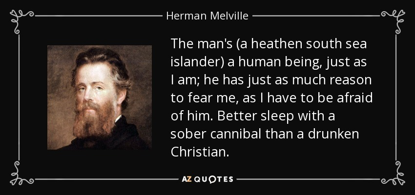 The man's (a heathen south sea islander) a human being, just as I am; he has just as much reason to fear me, as I have to be afraid of him. Better sleep with a sober cannibal than a drunken Christian. - Herman Melville