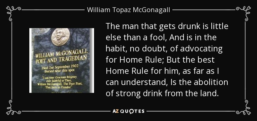 The man that gets drunk is little else than a fool, And is in the habit, no doubt, of advocating for Home Rule; But the best Home Rule for him, as far as I can understand, Is the abolition of strong drink from the land. - William Topaz McGonagall