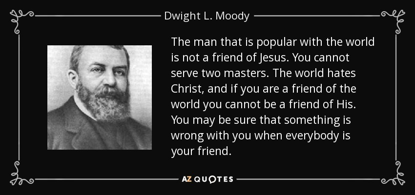 The man that is popular with the world is not a friend of Jesus. You cannot serve two masters. The world hates Christ, and if you are a friend of the world you cannot be a friend of His. You may be sure that something is wrong with you when everybody is your friend. - Dwight L. Moody