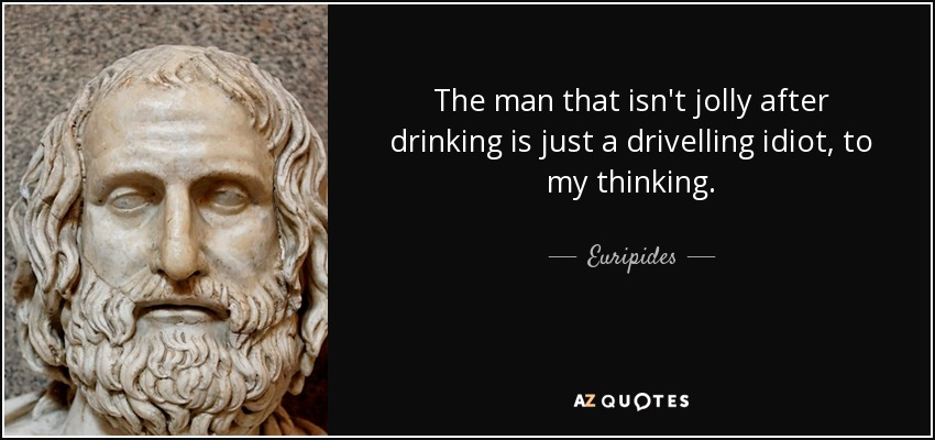 The man that isn't jolly after drinking is just a drivelling idiot, to my thinking. - Euripides