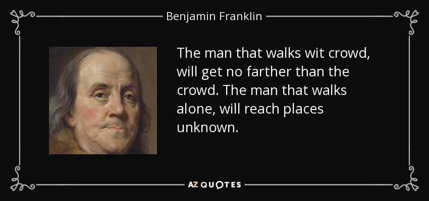 The man that walks wit crowd, will get no farther than the crowd. The man that walks alone, will reach places unknown. - Benjamin Franklin