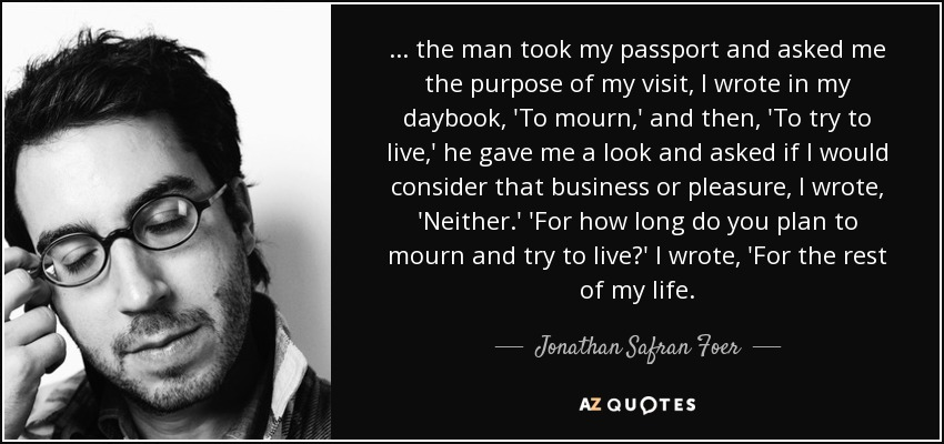 ... the man took my passport and asked me the purpose of my visit, I wrote in my daybook, 'To mourn,' and then, 'To try to live,' he gave me a look and asked if I would consider that business or pleasure, I wrote, 'Neither.' 'For how long do you plan to mourn and try to live?' I wrote, 'For the rest of my life. - Jonathan Safran Foer