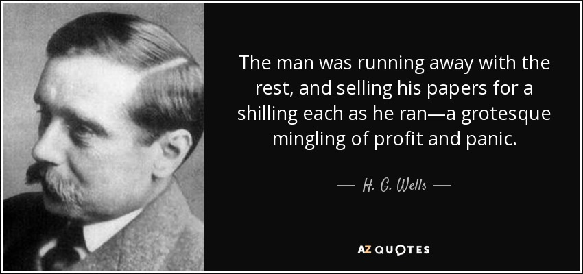 The man was running away with the rest, and selling his papers for a shilling each as he ran—a grotesque mingling of profit and panic. - H. G. Wells