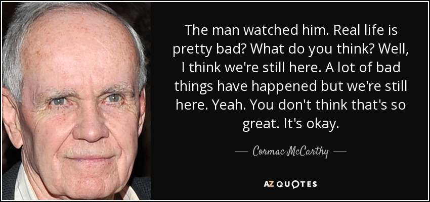 The man watched him. Real life is pretty bad? What do you think? Well, I think we're still here. A lot of bad things have happened but we're still here. Yeah. You don't think that's so great. It's okay. - Cormac McCarthy