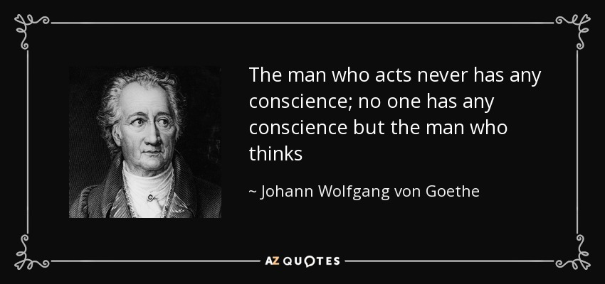 The man who acts never has any conscience; no one has any conscience but the man who thinks - Johann Wolfgang von Goethe