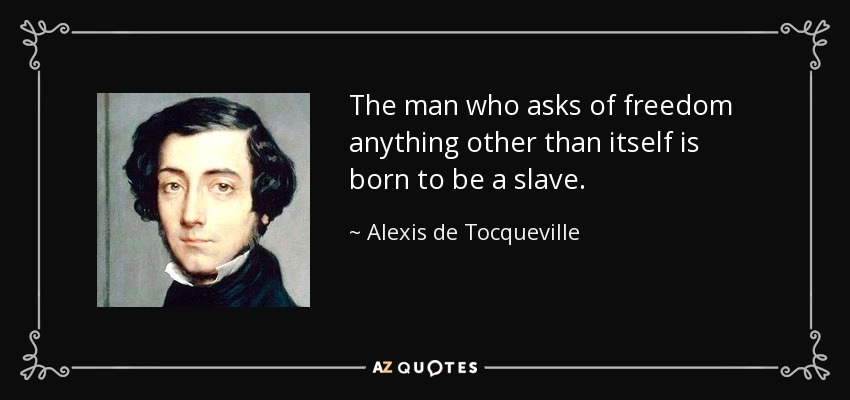 The man who asks of freedom anything other than itself is born to be a slave. - Alexis de Tocqueville