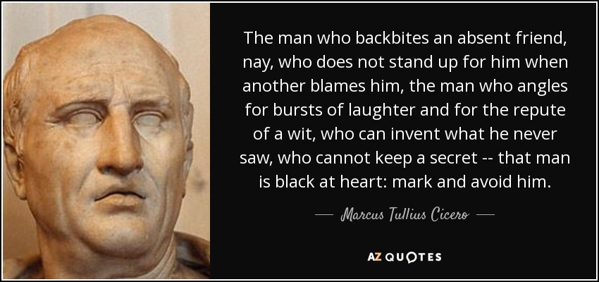 The man who backbites an absent friend, nay, who does not stand up for him when another blames him, the man who angles for bursts of laughter and for the repute of a wit, who can invent what he never saw, who cannot keep a secret -- that man is black at heart: mark and avoid him. - Marcus Tullius Cicero