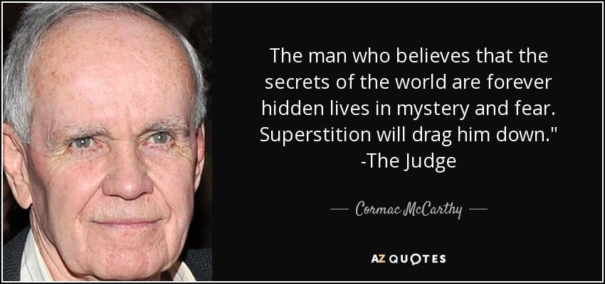 The man who believes that the secrets of the world are forever hidden lives in mystery and fear. Superstition will drag him down.