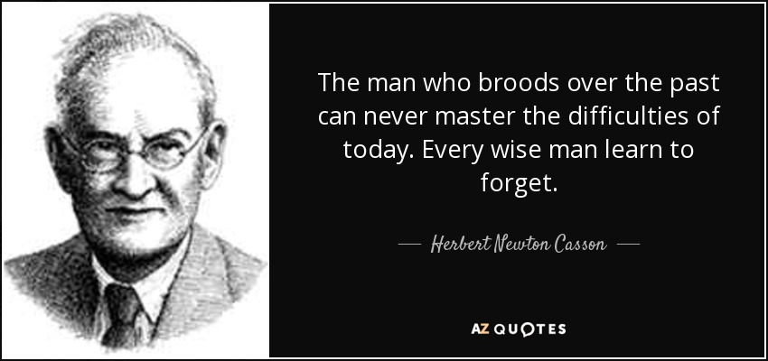 The man who broods over the past can never master the difficulties of today. Every wise man learn to forget. - Herbert Newton Casson