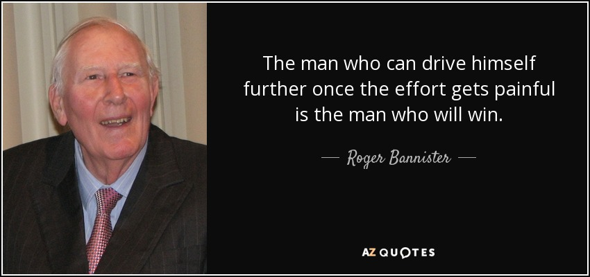 The man who can drive himself further once the effort gets painful is the man who will win. - Roger Bannister