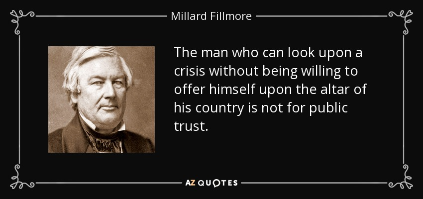 The man who can look upon a crisis without being willing to offer himself upon the altar of his country is not for public trust. - Millard Fillmore