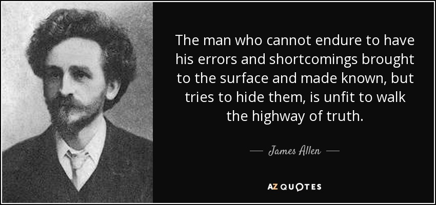 The man who cannot endure to have his errors and shortcomings brought to the surface and made known, but tries to hide them, is unfit to walk the highway of truth. - James Allen