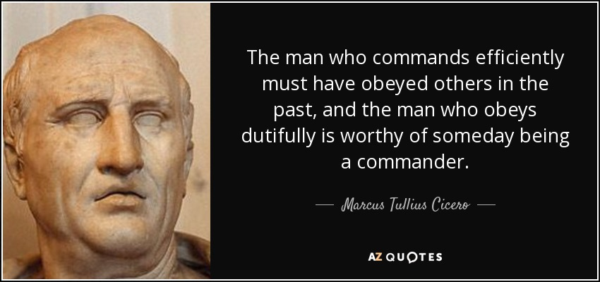 The man who commands efficiently must have obeyed others in the past, and the man who obeys dutifully is worthy of someday being a commander. - Marcus Tullius Cicero