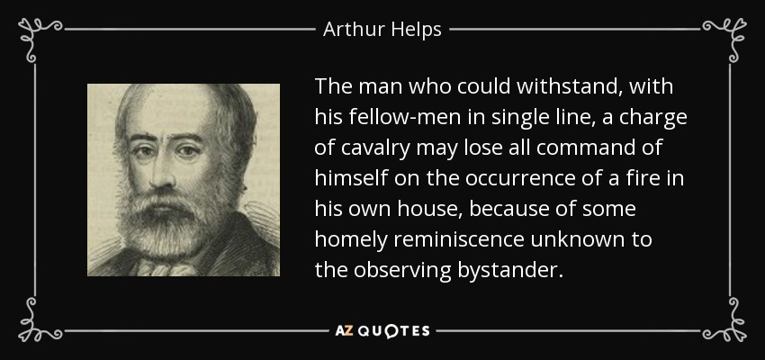 The man who could withstand, with his fellow-men in single line, a charge of cavalry may lose all command of himself on the occurrence of a fire in his own house, because of some homely reminiscence unknown to the observing bystander. - Arthur Helps