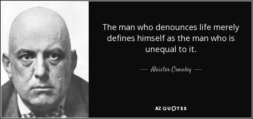 The man who denounces life merely defines himself as the man who is unequal to it. - Aleister Crowley
