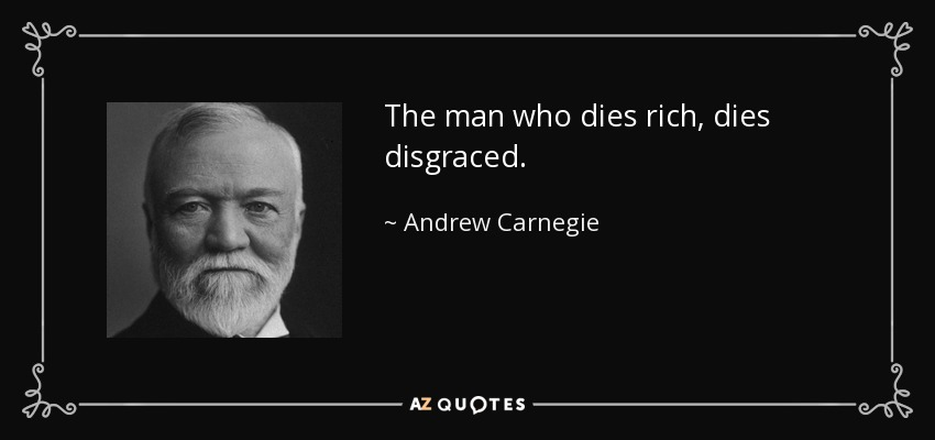 The man who dies rich, dies disgraced. - Andrew Carnegie