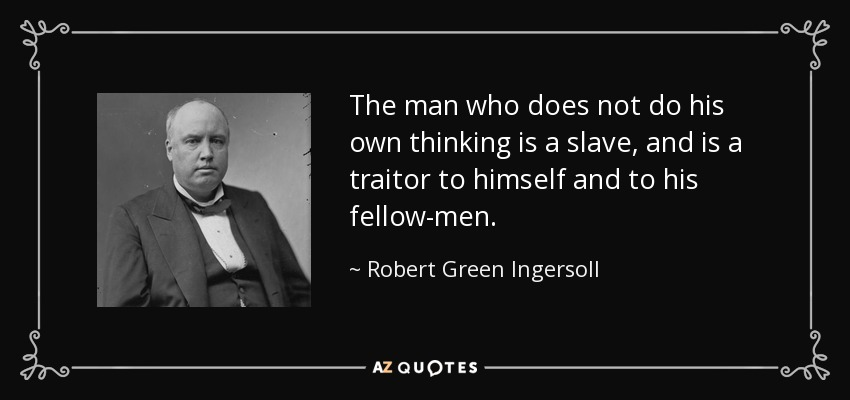 The man who does not do his own thinking is a slave, and is a traitor to himself and to his fellow-men. - Robert Green Ingersoll