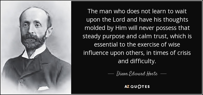 The man who does not learn to wait upon the Lord and have his thoughts molded by Him will never possess that steady purpose and calm trust, which is essential to the exercise of wise influence upon others, in times of crisis and difficulty. - Dixon Edward Hoste