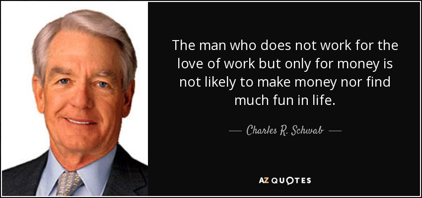 The man who does not work for the love of work but only for money is not likely to make money nor find much fun in life. - Charles R. Schwab