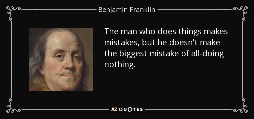 The man who does things makes mistakes, but he doesn't make the biggest mistake of all-doing nothing. - Benjamin Franklin