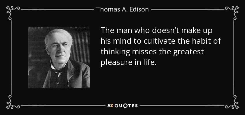 The man who doesn't make up his mind to cultivate the habit of thinking misses the greatest pleasure in life. - Thomas A. Edison
