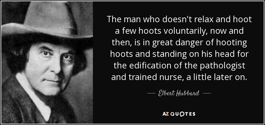 The man who doesn't relax and hoot a few hoots voluntarily, now and then, is in great danger of hooting hoots and standing on his head for the edification of the pathologist and trained nurse, a little later on. - Elbert Hubbard