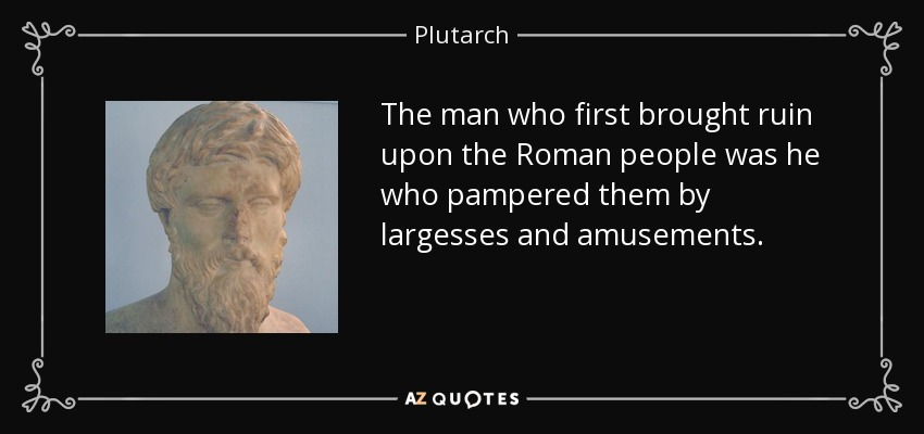The man who first brought ruin upon the Roman people was he who pampered them by largesses and amusements. - Plutarch