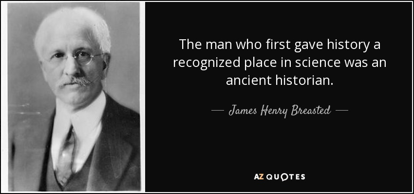 The man who first gave history a recognized place in science was an ancient historian. - James Henry Breasted