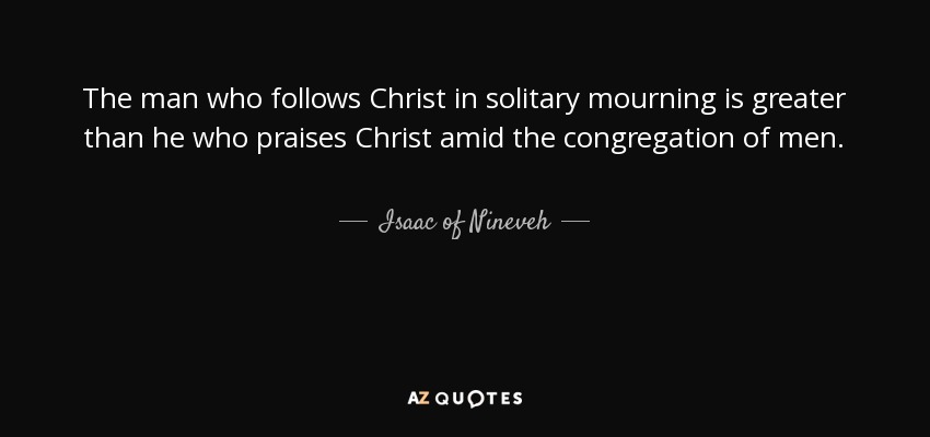 The man who follows Christ in solitary mourning is greater than he who praises Christ amid the congregation of men. - Isaac of Nineveh
