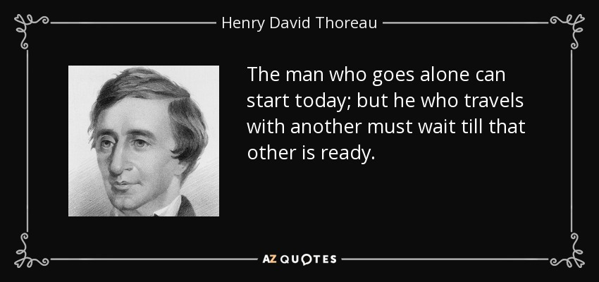 The man who goes alone can start today; but he who travels with another must wait till that other is ready. - Henry David Thoreau