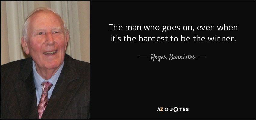The man who goes on, even when it's the hardest to be the winner. - Roger Bannister