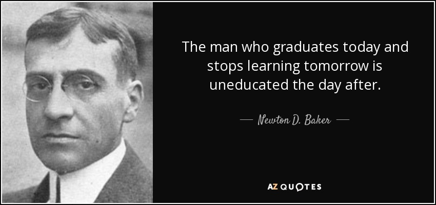 The man who graduates today and stops learning tomorrow is uneducated the day after. - Newton D. Baker