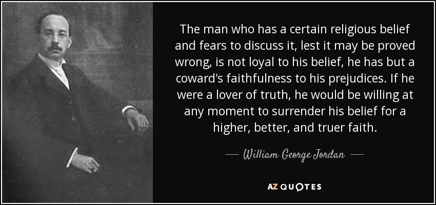 The man who has a certain religious belief and fears to discuss it, lest it may be proved wrong, is not loyal to his belief, he has but a coward's faithfulness to his prejudices. If he were a lover of truth, he would be willing at any moment to surrender his belief for a higher, better, and truer faith. - William George Jordan