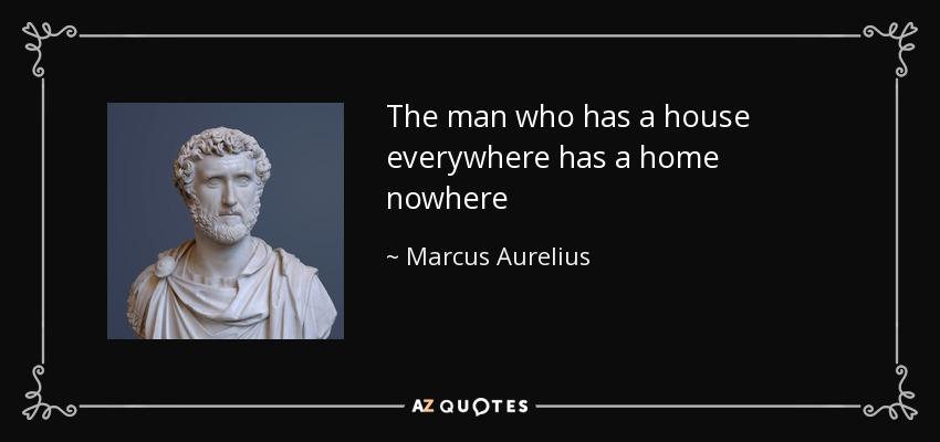 The man who has a house everywhere has a home nowhere - Marcus Aurelius