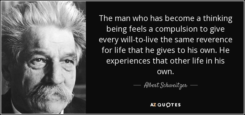The man who has become a thinking being feels a compulsion to give every will-to-live the same reverence for life that he gives to his own. He experiences that other life in his own. - Albert Schweitzer