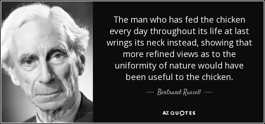 The man who has fed the chicken every day throughout its life at last wrings its neck instead, showing that more refined views as to the uniformity of nature would have been useful to the chicken. - Bertrand Russell