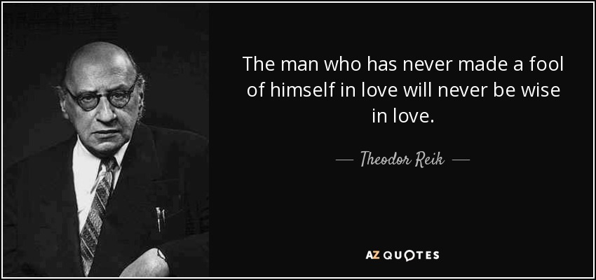 Theodor Reik Quote The Man Who Has Never Made A Fool Of Himself