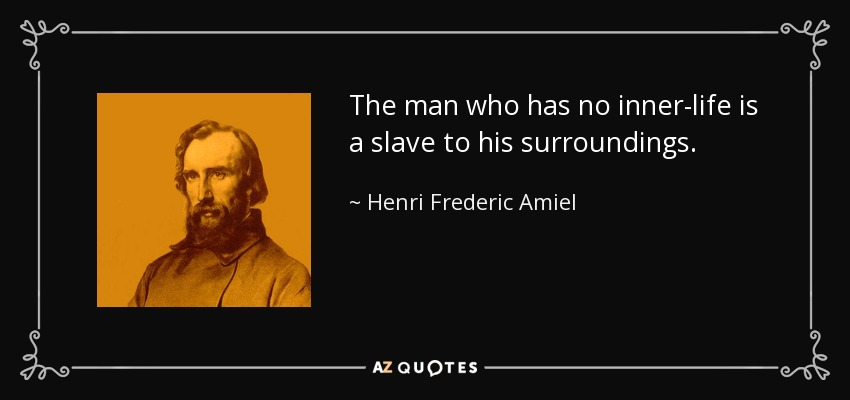The man who has no inner-life is a slave to his surroundings. - Henri Frederic Amiel