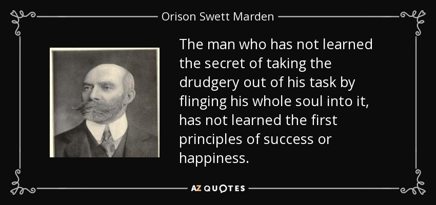 The man who has not learned the secret of taking the drudgery out of his task by flinging his whole soul into it, has not learned the first principles of success or happiness. - Orison Swett Marden