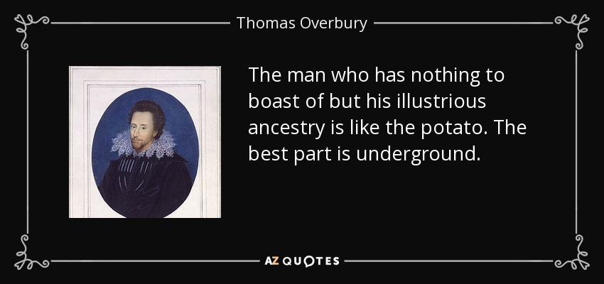 The man who has nothing to boast of but his illustrious ancestry is like the potato. The best part is underground. - Thomas Overbury