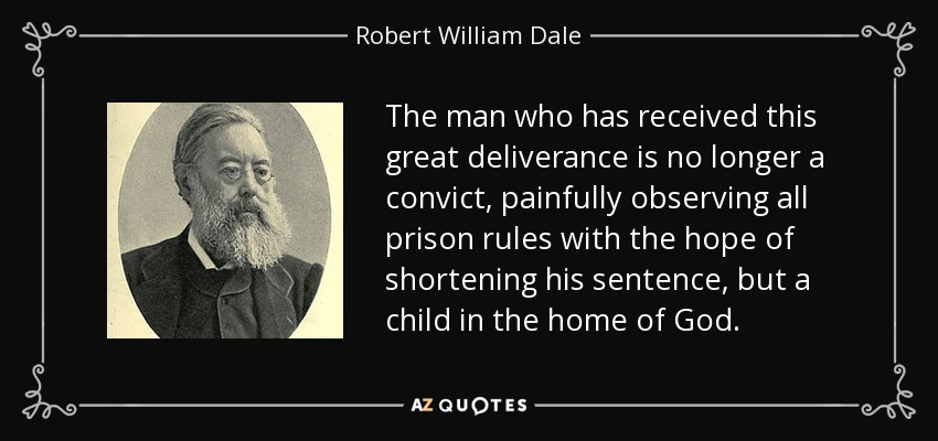 The man who has received this great deliverance is no longer a convict, painfully observing all prison rules with the hope of shortening his sentence, but a child in the home of God. - Robert William Dale