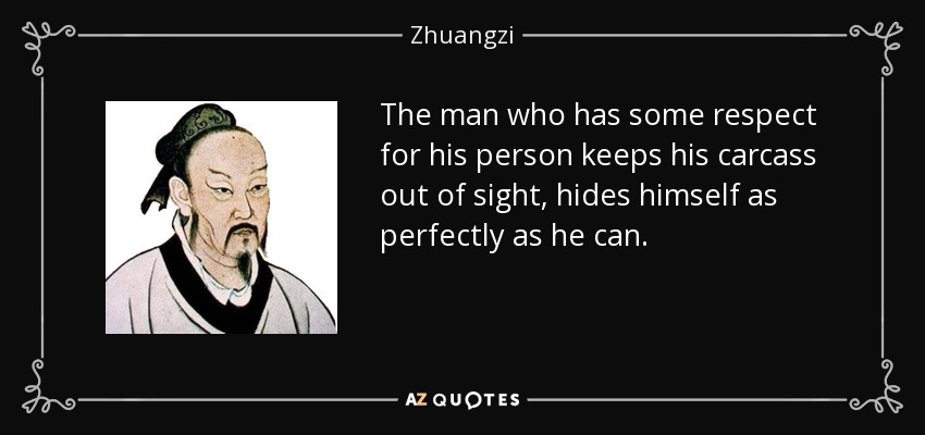 The man who has some respect for his person keeps his carcass out of sight, hides himself as perfectly as he can. - Zhuangzi