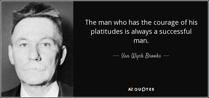 The man who has the courage of his platitudes is always a successful man. - Van Wyck Brooks