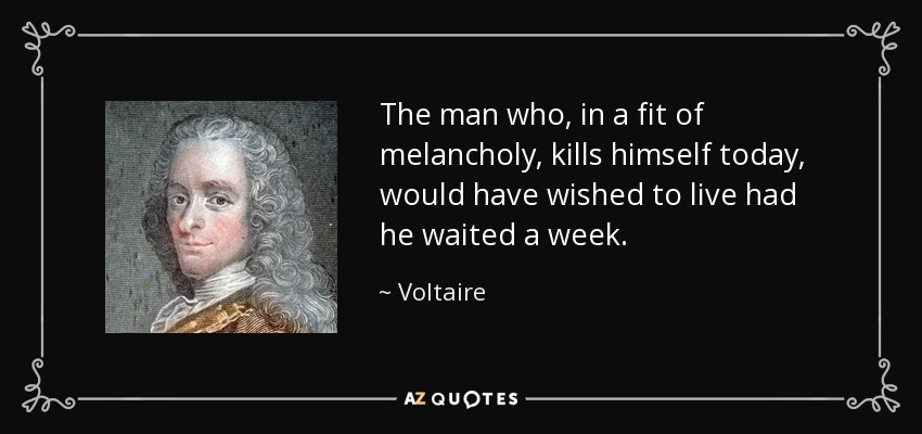 The man who, in a fit of melancholy, kills himself today, would have wished to live had he waited a week. - Voltaire