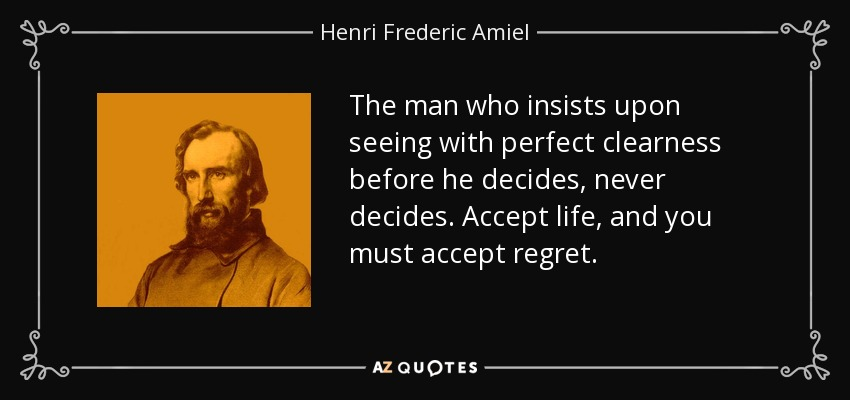 The man who insists upon seeing with perfect clearness before he decides, never decides. Accept life, and you must accept regret. - Henri Frederic Amiel