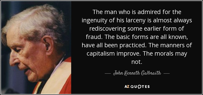 The man who is admired for the ingenuity of his larceny is almost always rediscovering some earlier form of fraud. The basic forms are all known, have all been practiced. The manners of capitalism improve. The morals may not. - John Kenneth Galbraith