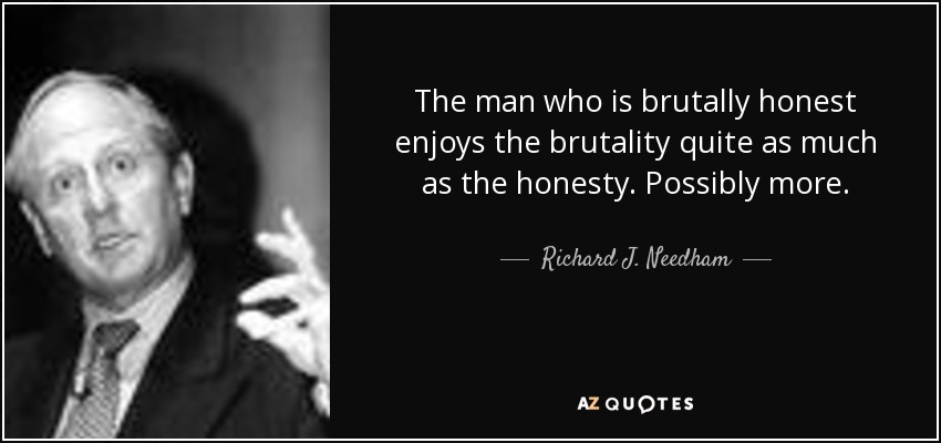The man who is brutally honest enjoys the brutality quite as much as the honesty. Possibly more. - Richard J. Needham
