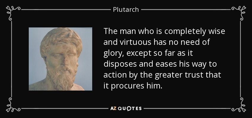 The man who is completely wise and virtuous has no need of glory, except so far as it disposes and eases his way to action by the greater trust that it procures him. - Plutarch