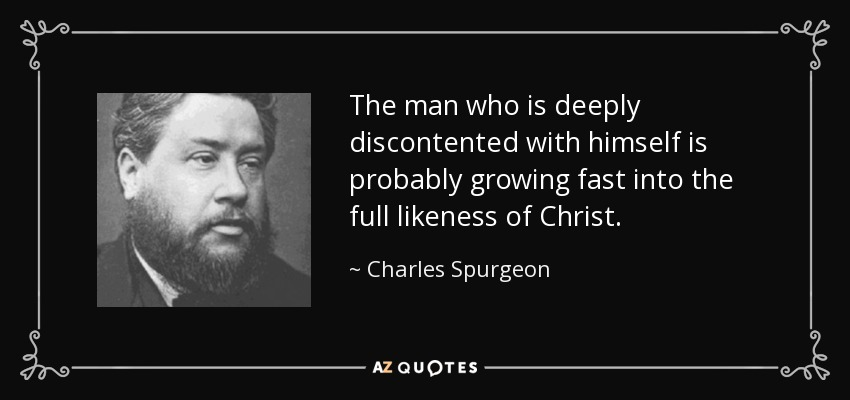 The man who is deeply discontented with himself is probably growing fast into the full likeness of Christ. - Charles Spurgeon