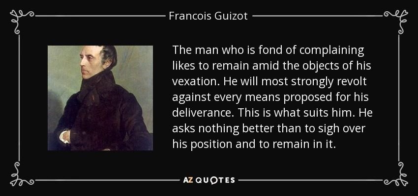 The man who is fond of complaining likes to remain amid the objects of his vexation. He will most strongly revolt against every means proposed for his deliverance. This is what suits him. He asks nothing better than to sigh over his position and to remain in it. - Francois Guizot